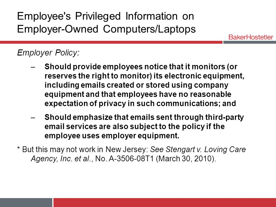 Employee s Privileged Information on Employer-Owned Computers/Laptops Employer Policy: –Should provide employees notice that it monitors (or reserves the right to monitor) its electronic equipment, including emails created or stored using company equipment and that employees have no reasonable expectation of privacy in such communications; and –Should emphasize that emails sent through third-party email services are also subject to the policy if the employee uses employer equipment.