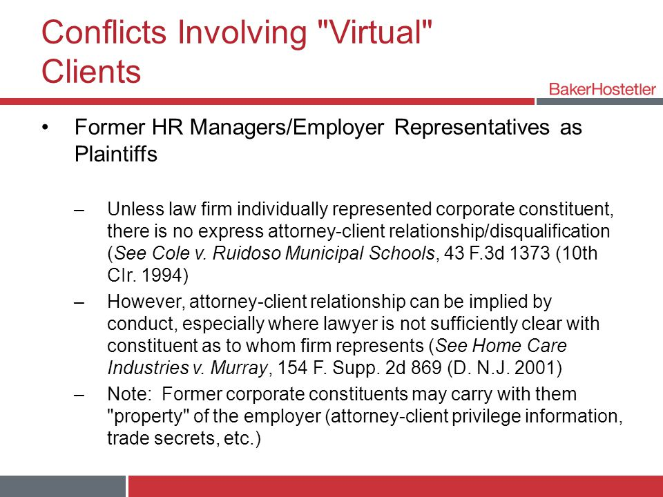 Conflicts Involving Virtual Clients Former HR Managers/Employer Representatives as Plaintiffs –Unless law firm individually represented corporate constituent, there is no express attorney-client relationship/disqualification (See Cole v.