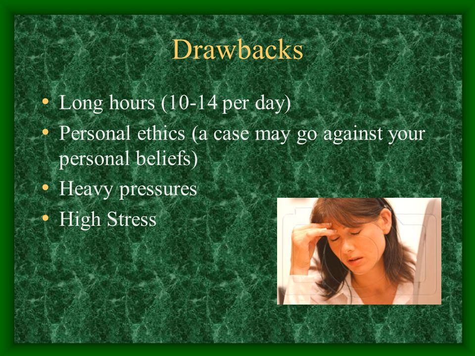 Drawbacks Long hours (10-14 per day) Personal ethics (a case may go against your personal beliefs) Heavy pressures High Stress