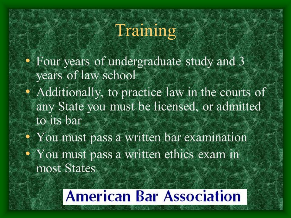 Training Four years of undergraduate study and 3 years of law school Additionally, to practice law in the courts of any State you must be licensed, or admitted to its bar You must pass a written bar examination You must pass a written ethics exam in most States
