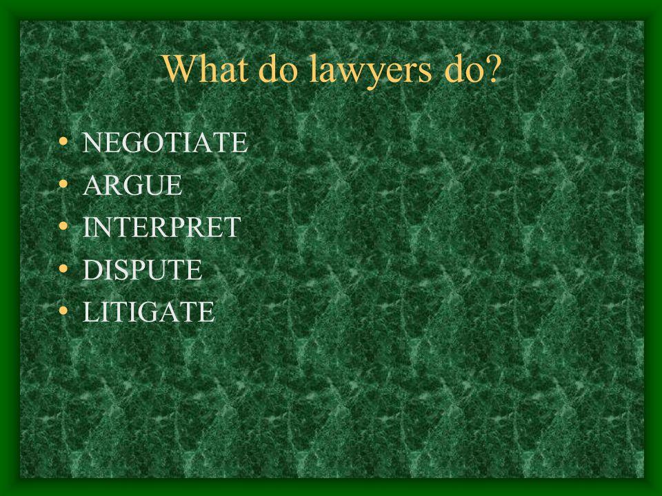 What do lawyers do NEGOTIATE ARGUE INTERPRET DISPUTE LITIGATE