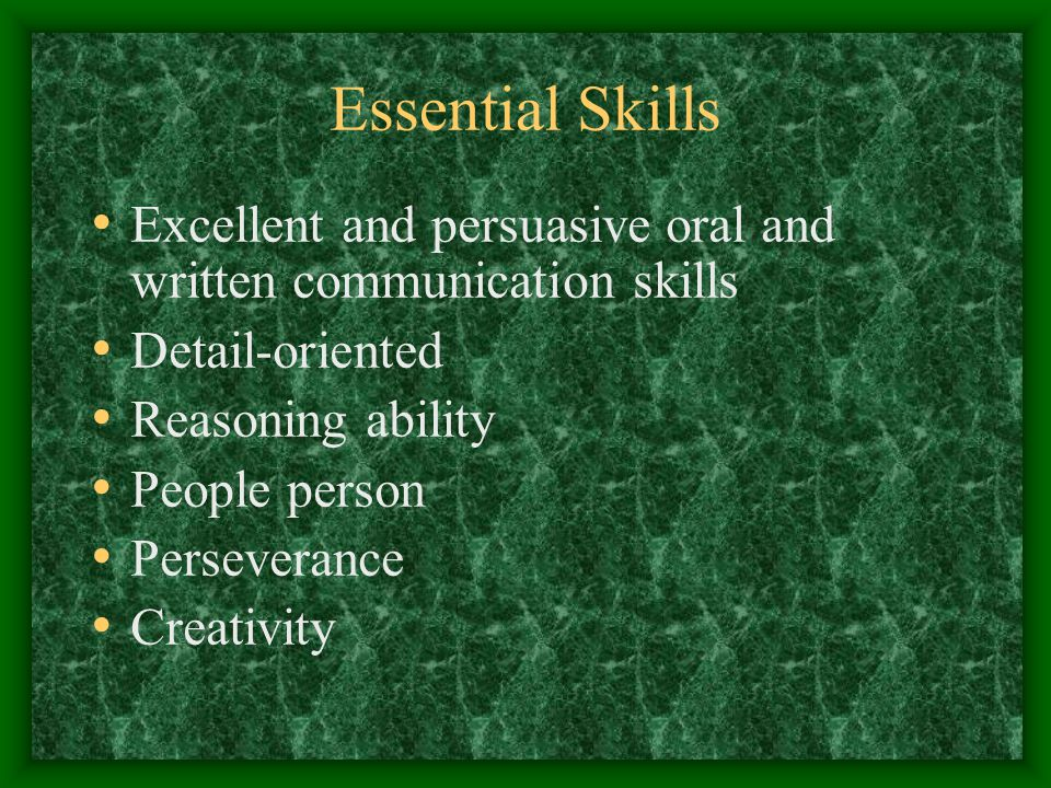 Essential Skills Excellent and persuasive oral and written communication skills Detail-oriented Reasoning ability People person Perseverance Creativity