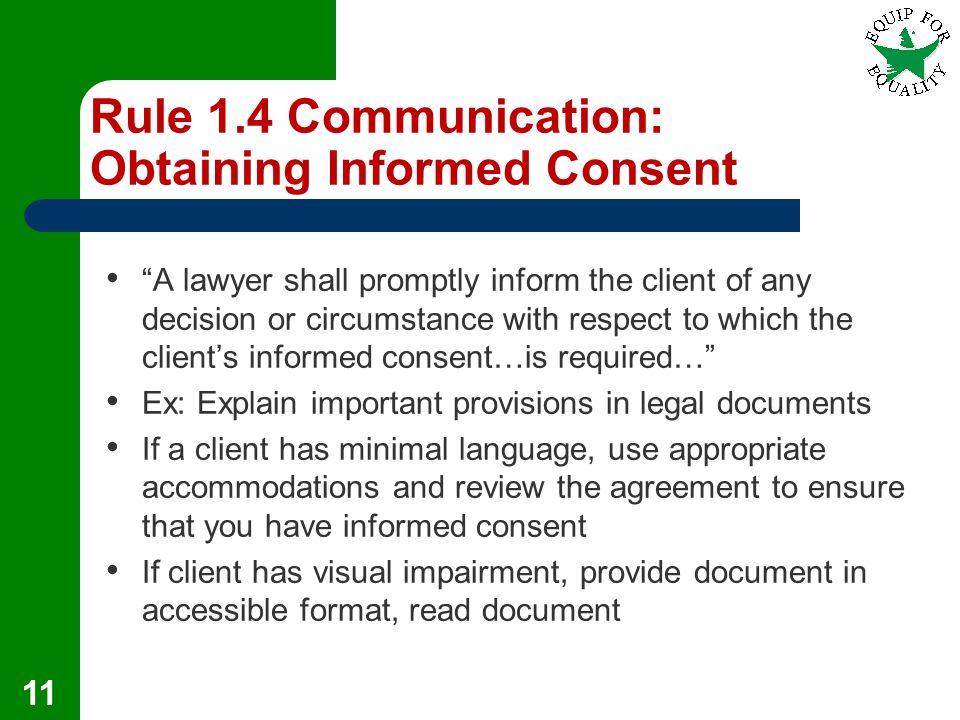 Rule 1.4 Communication: Obtaining Informed Consent A lawyer shall promptly inform the client of any decision or circumstance with respect to which the client's informed consent…is required… Ex: Explain important provisions in legal documents If a client has minimal language, use appropriate accommodations and review the agreement to ensure that you have informed consent If client has visual impairment, provide document in accessible format, read document 11