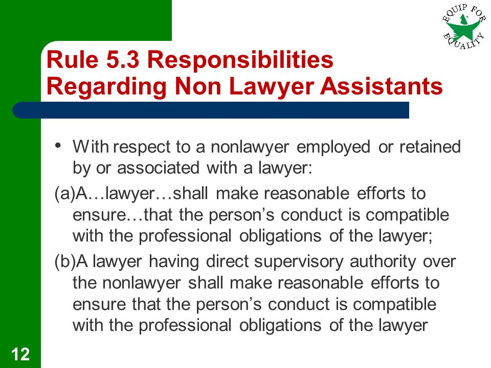 Rule 5.3 Responsibilities Regarding Non Lawyer Assistants With respect to a nonlawyer employed or retained by or associated with a lawyer: (a)A…lawyer…shall make reasonable efforts to ensure…that the person's conduct is compatible with the professional obligations of the lawyer; (b)A lawyer having direct supervisory authority over the nonlawyer shall make reasonable efforts to ensure that the person's conduct is compatible with the professional obligations of the lawyer 12