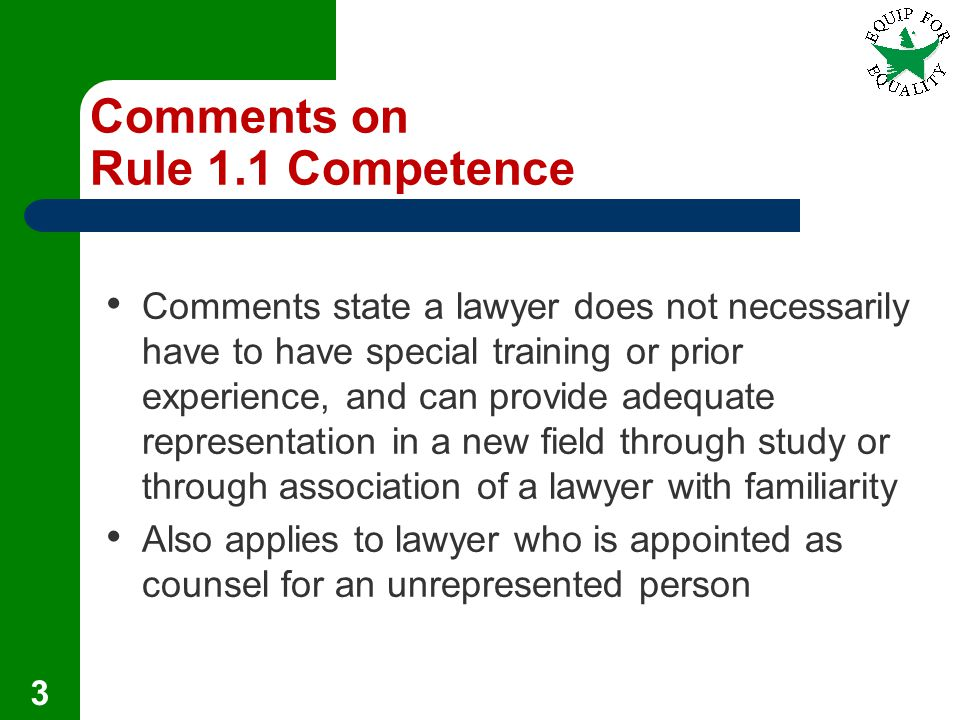 Comments on Rule 1.1 Competence Comments state a lawyer does not necessarily have to have special training or prior experience, and can provide adequate representation in a new field through study or through association of a lawyer with familiarity Also applies to lawyer who is appointed as counsel for an unrepresented person 3