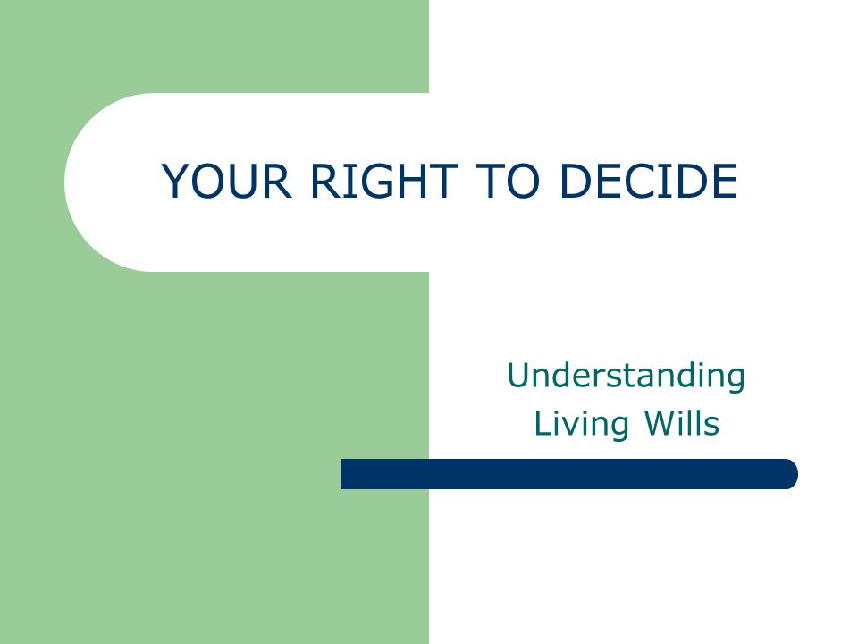 YOUR RIGHT TO DECIDE Understanding Living Wills