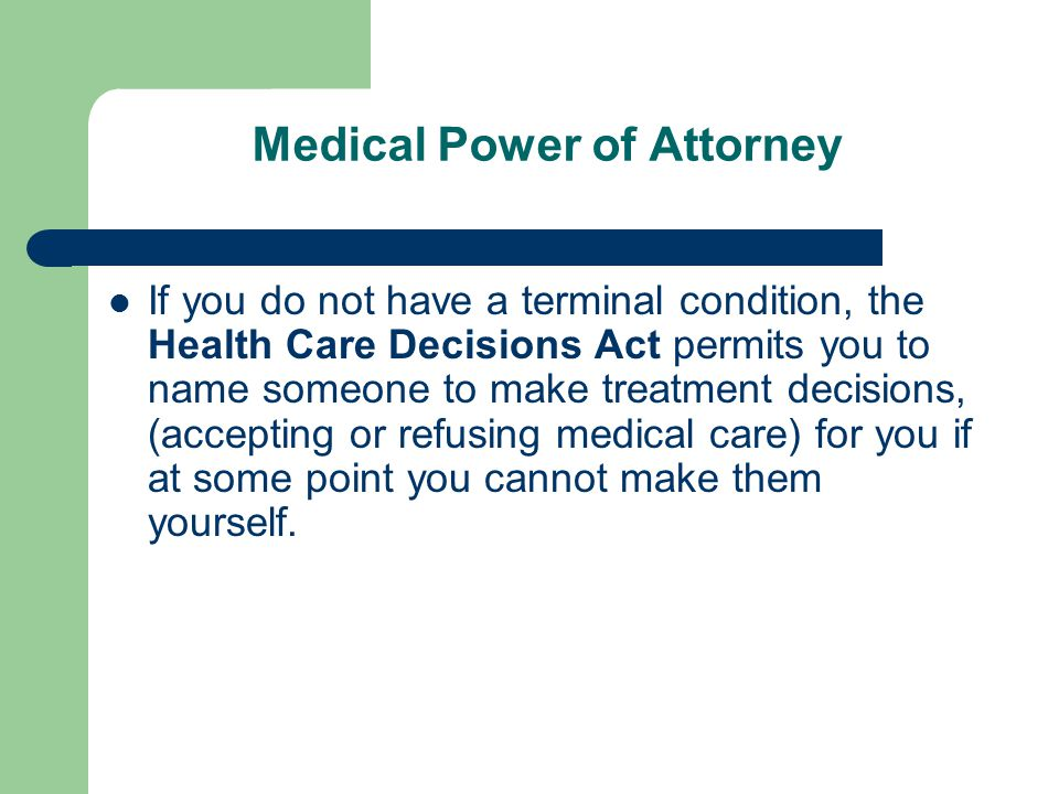 Responsibilities Dictated by the Medical Power of Attorney The person named the Medical Power of Attorney can make all health care decisions for you that you could have made for yourself if you were able, whether or not you are terminally ill.