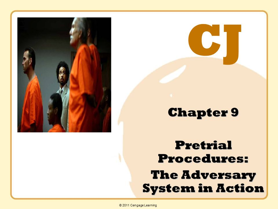 CJ © 2011 Cengage Learning Chapter 9 Pretrial Procedures: The Adversary System in Action