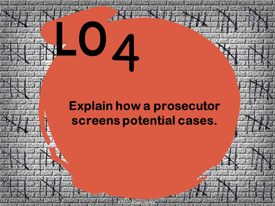 4 LO © 2011 Cengage Learning Explain how a prosecutor screens potential cases.