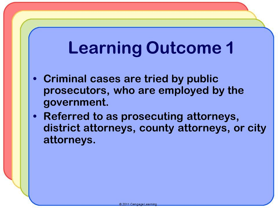 © 2011 Cengage Learning Learning Outcome 1 Criminal cases are tried by public prosecutors, who are employed by the government.