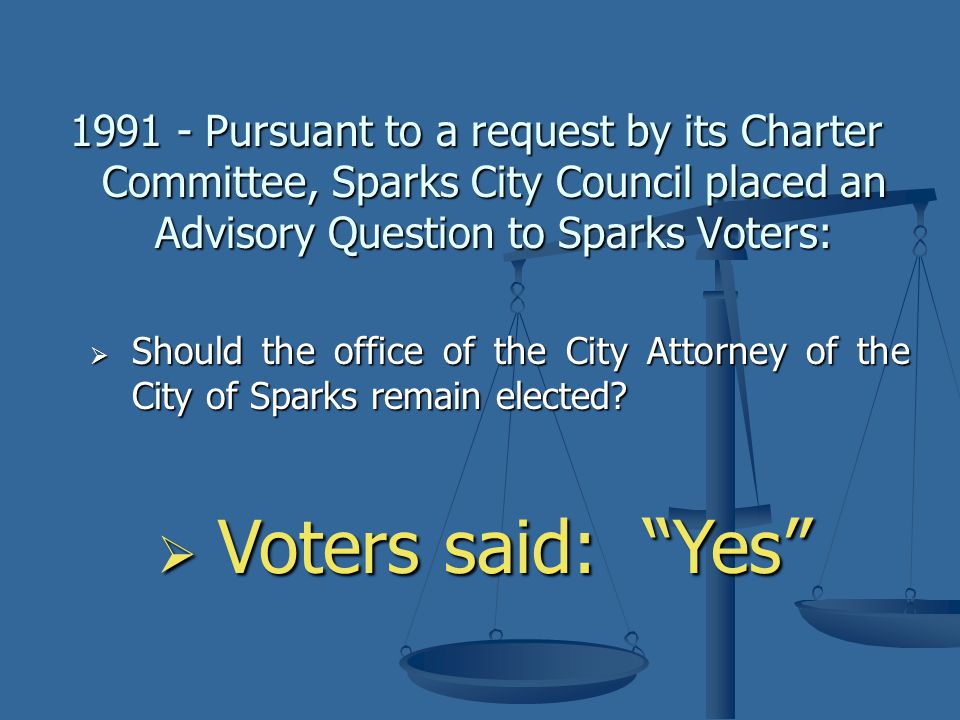 1991 - Pursuant to a request by its Charter Committee, Sparks City Council placed an Advisory Question to Sparks Voters:  Should the office of the City Attorney of the City of Sparks remain elected.