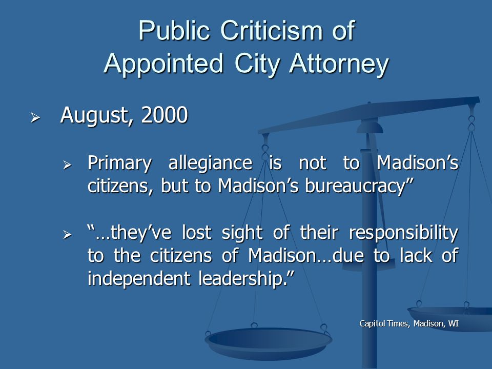 Public Criticism of Appointed City Attorney  August, 2000  Primary allegiance is not to Madison's citizens, but to Madison's bureaucracy  …they've lost sight of their responsibility to the citizens of Madison…due to lack of independent leadership. Capitol Times, Madison, WI