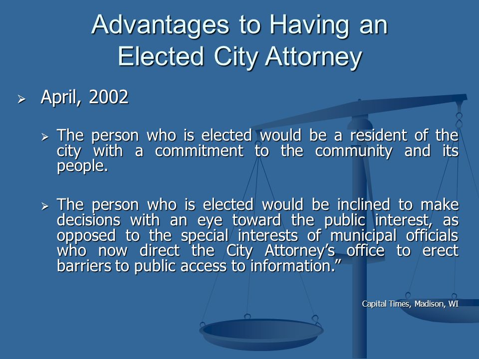  April, 2002 Advantages to Having an Elected City Attorney  The person who is elected would be a resident of the city with a commitment to the community and its people.