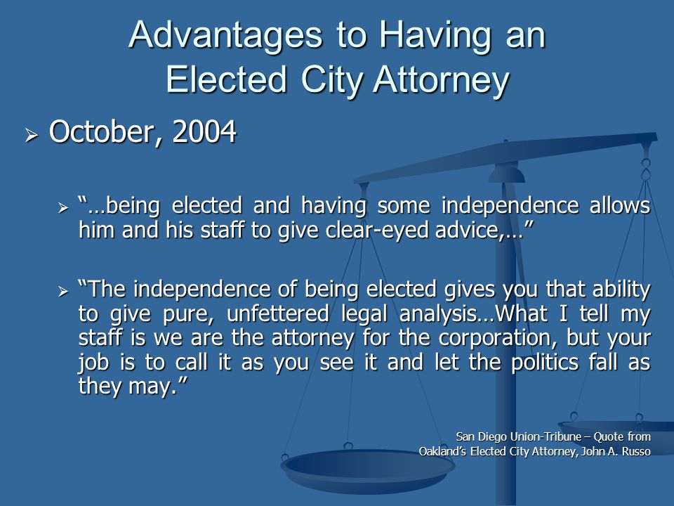  October, 2004  …being elected and having some independence allows him and his staff to give clear-eyed advice,…  The independence of being elected gives you that ability to give pure, unfettered legal analysis…What I tell my staff is we are the attorney for the corporation, but your job is to call it as you see it and let the politics fall as they may. San Diego Union-Tribune – Quote from Oakland's Elected City Attorney, John A.