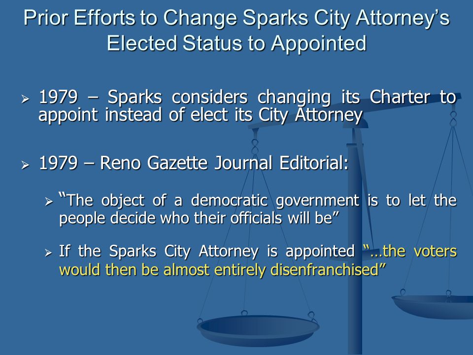  1979 – Reno Gazette Journal Editorial:  The object of a democratic government is to let the people decide who their officials will be  If the Sparks City Attorney is appointed …the voters would then be almost entirely disenfranchised Prior Efforts to Change Sparks City Attorney's Elected Status to Appointed  1979 – Sparks considers changing its Charter to appoint instead of elect its City Attorney