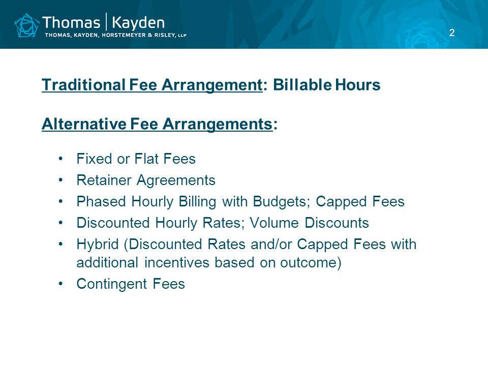 2 Traditional Fee Arrangement: Billable Hours Alternative Fee Arrangements: Fixed or Flat Fees Retainer Agreements Phased Hourly Billing with Budgets; Capped Fees Discounted Hourly Rates; Volume Discounts Hybrid (Discounted Rates and/or Capped Fees with additional incentives based on outcome) Contingent Fees