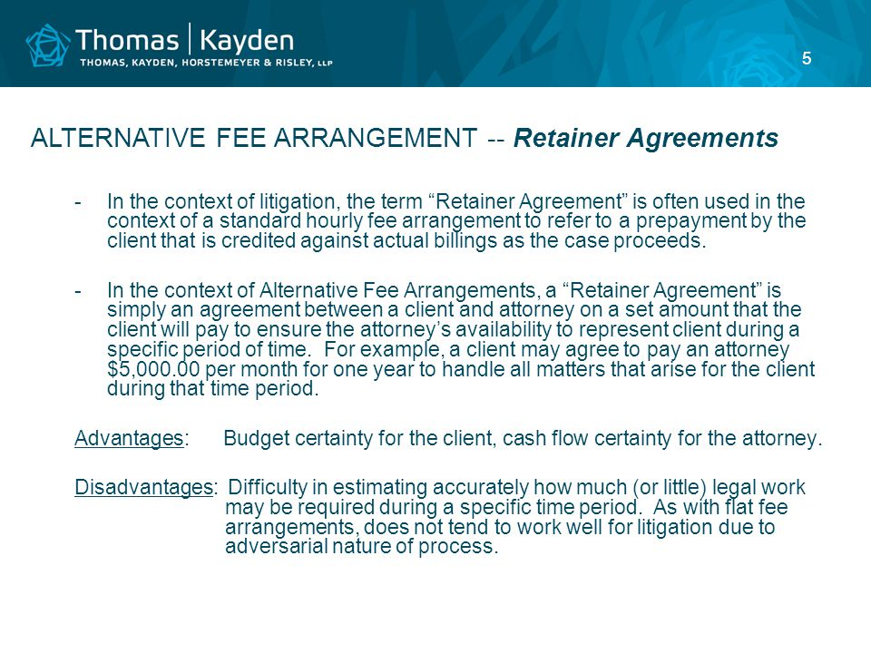 5 -In the context of litigation, the term Retainer Agreement is often used in the context of a standard hourly fee arrangement to refer to a prepayment by the client that is credited against actual billings as the case proceeds.