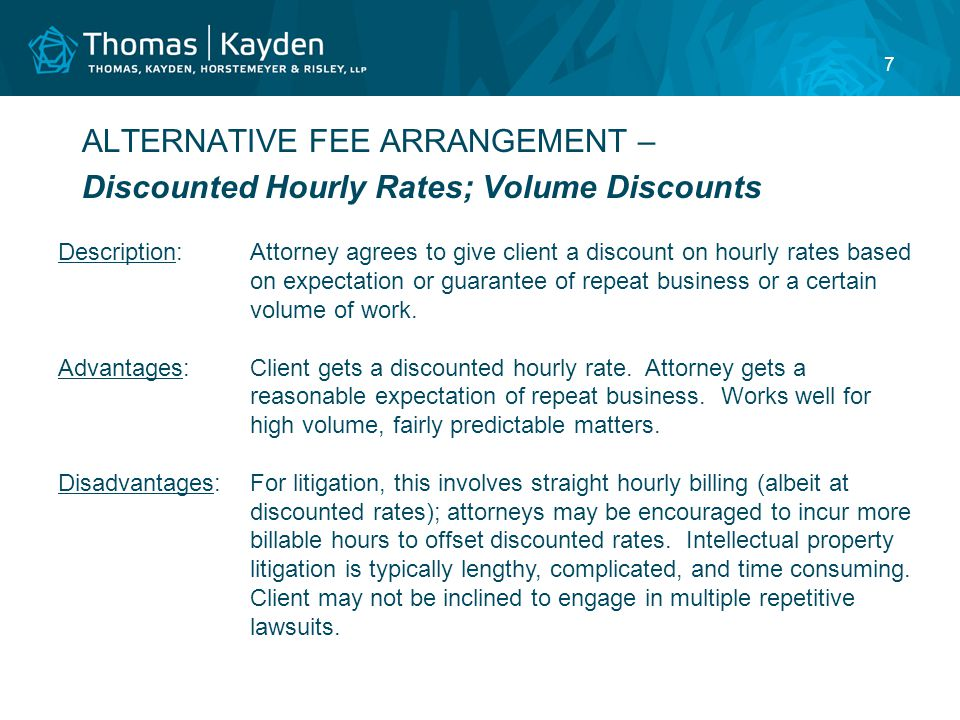 7 ALTERNATIVE FEE ARRANGEMENT – Discounted Hourly Rates; Volume Discounts Description:Attorney agrees to give client a discount on hourly rates based on expectation or guarantee of repeat business or a certain volume of work.