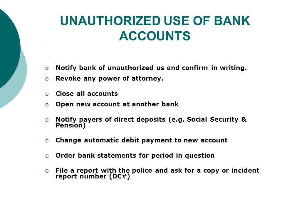 Unauthorized Use of Bank Accounts (cont.) What senior can do if a victim of unauthorized use of bank account  File a criminal complaint Seek restitution Apply for victim's compensation  File a civil complaint Requesting damages for amount of money stolen, plus attorneys fees & costs.