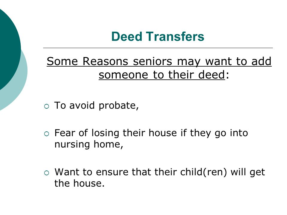 Deed Transfers (cont.)  Cons to adding another person to deed: Senior no longer owns the house.