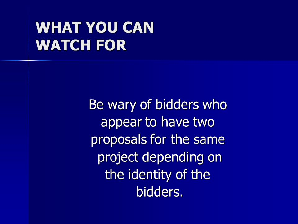 WHAT YOU CAN WATCH FOR Be wary of bidders who appear to have two proposals for the same project depending on project depending on the identity of the bidders.