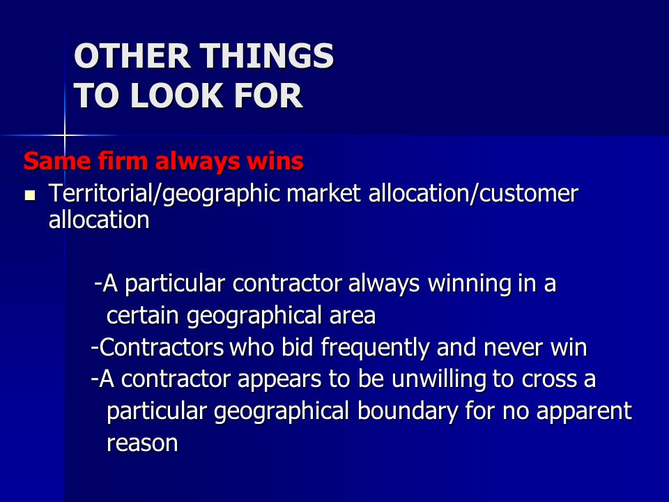 OTHER THINGS TO LOOK FOR Same firm always wins Territorial/geographic market allocation/customer allocation Territorial/geographic market allocation/customer allocation -A particular contractor always winning in a -A particular contractor always winning in a certain geographical area certain geographical area -Contractors who bid frequently and never win -A contractor appears to be unwilling to cross a particular geographical boundary for no apparent particular geographical boundary for no apparent reason reason