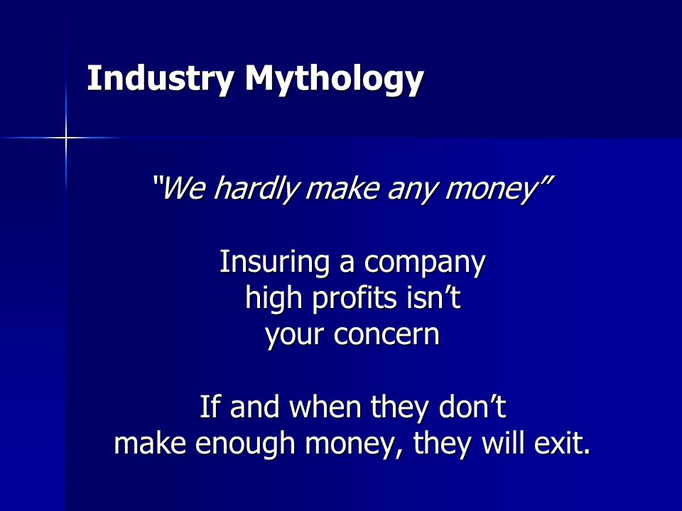Industry Mythology We hardly make any money We hardly make any money Insuring a company high profits isn't your concern If and when they don't make enough money, they will exit.