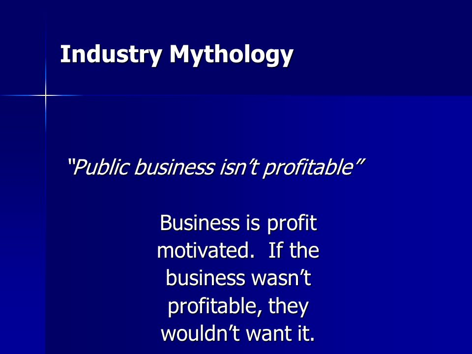 Industry Mythology Public business isn't profitable Business is profit motivated.