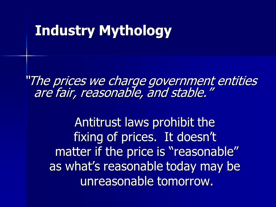 Industry Mythology The prices we charge government entities are fair, reasonable, and stable. Antitrust laws prohibit the fixing of prices.