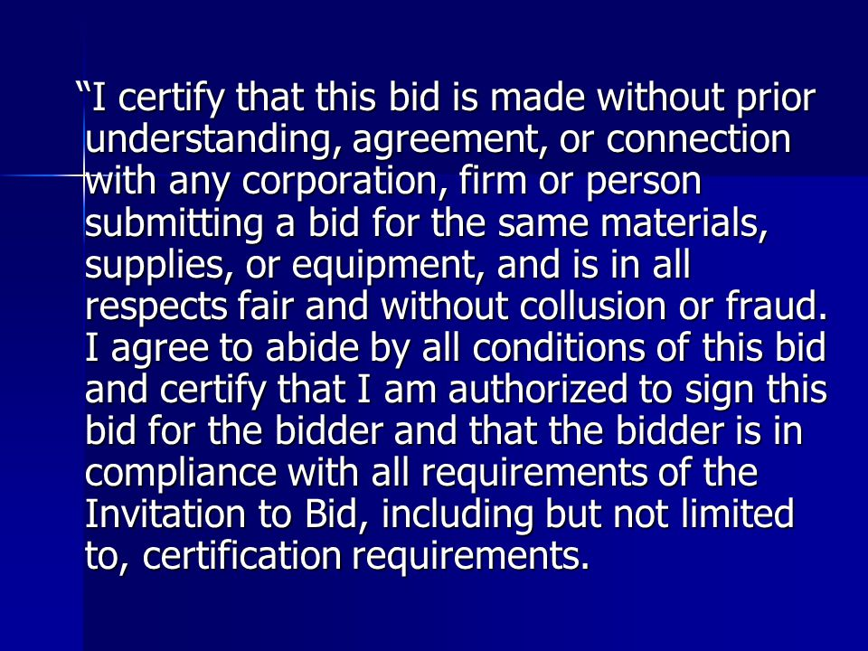 I certify that this bid is made without prior understanding, agreement, or connection with any corporation, firm or person submitting a bid for the same materials, supplies, or equipment, and is in all respects fair and without collusion or fraud.