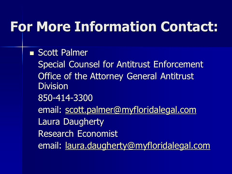 For More Information Contact: Scott Palmer Scott Palmer Special Counsel for Antitrust Enforcement Office of the Attorney General Antitrust Division 850-414-3300 email: scott.palmer@myfloridalegal.com scott.palmer@myfloridalegal.com Laura Daugherty Research Economist email: laura.daugherty@myfloridalegal.com laura.daugherty@myfloridalegal.com
