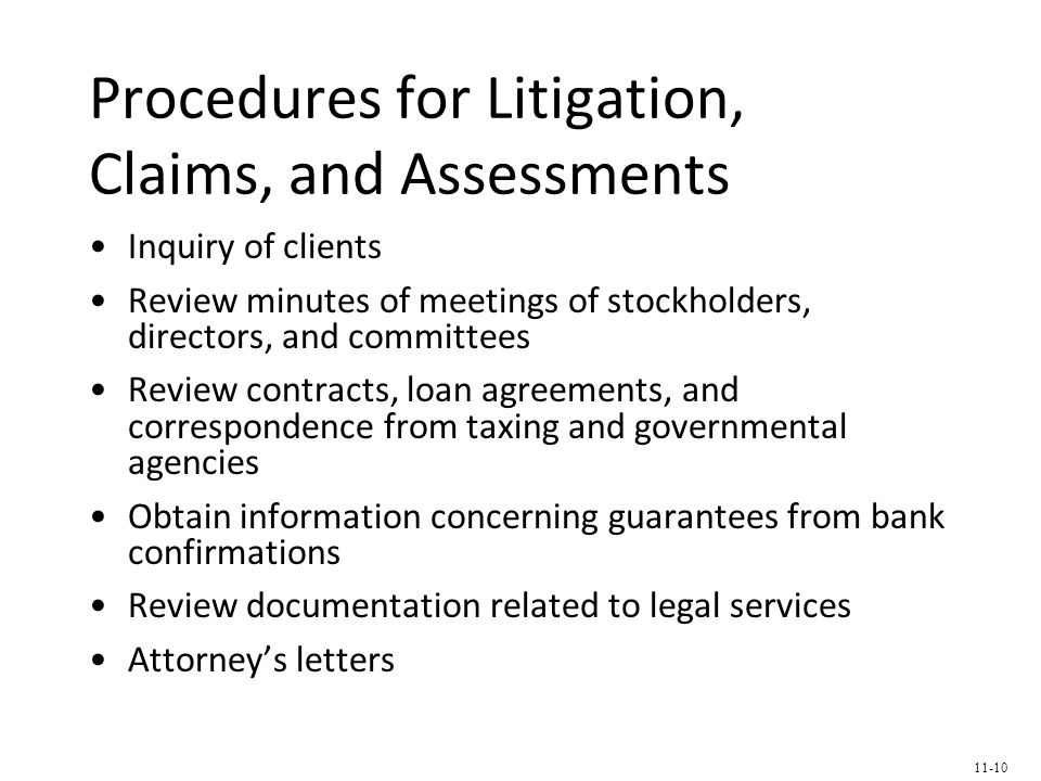 Procedures for Litigation, Claims, and Assessments Inquiry of clients Review minutes of meetings of stockholders, directors, and committees Review contracts, loan agreements, and correspondence from taxing and governmental agencies Obtain information concerning guarantees from bank confirmations Review documentation related to legal services Attorney's letters 11-10