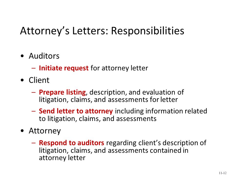 Attorney's Letters: Responsibilities Auditors –Initiate request for attorney letter Client –Prepare listing, description, and evaluation of litigation, claims, and assessments for letter –Send letter to attorney including information related to litigation, claims, and assessments Attorney –Respond to auditors regarding client's description of litigation, claims, and assessments contained in attorney letter 11-12