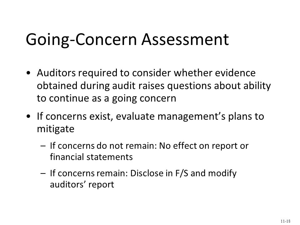 Going-Concern Assessment Auditors required to consider whether evidence obtained during audit raises questions about ability to continue as a going concern If concerns exist, evaluate management's plans to mitigate –If concerns do not remain: No effect on report or financial statements –If concerns remain: Disclose in F/S and modify auditors' report 11-18