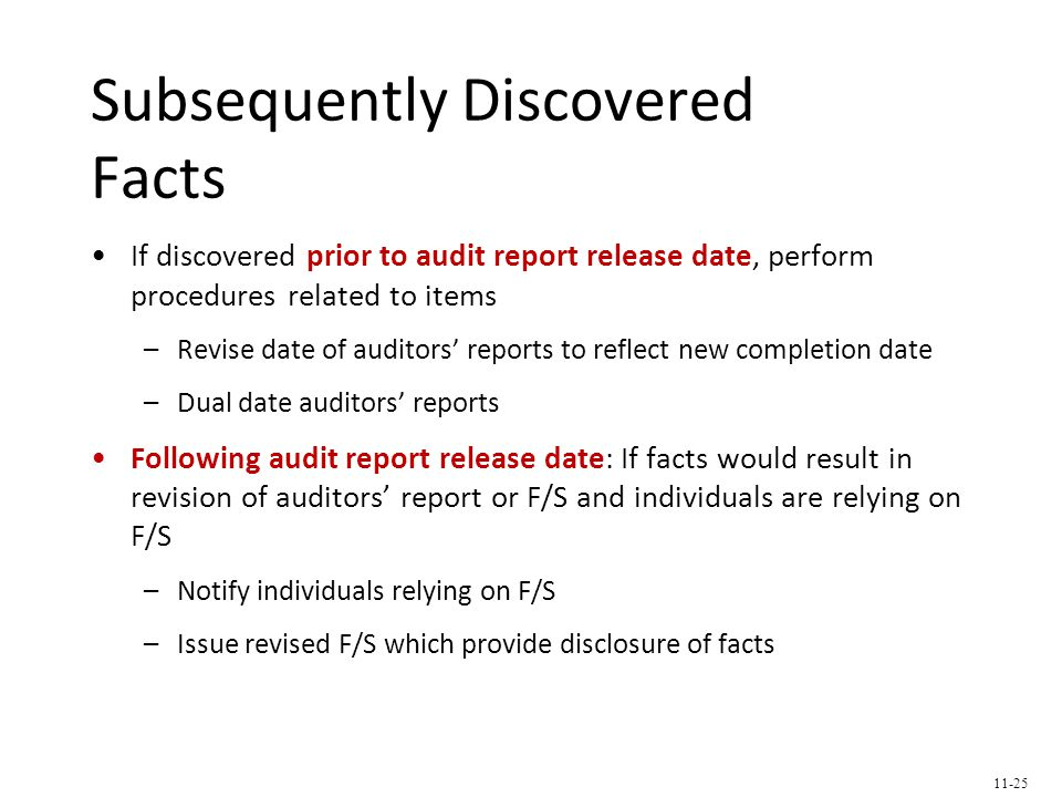 Subsequently Discovered Facts If discovered prior to audit report release date, perform procedures related to items –Revise date of auditors' reports to reflect new completion date –Dual date auditors' reports Following audit report release date: If facts would result in revision of auditors' report or F/S and individuals are relying on F/S –Notify individuals relying on F/S –Issue revised F/S which provide disclosure of facts 11-25