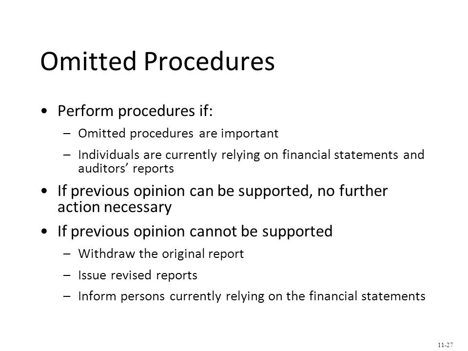 Omitted Procedures Perform procedures if: –Omitted procedures are important –Individuals are currently relying on financial statements and auditors' reports If previous opinion can be supported, no further action necessary If previous opinion cannot be supported –Withdraw the original report –Issue revised reports –Inform persons currently relying on the financial statements 11-27