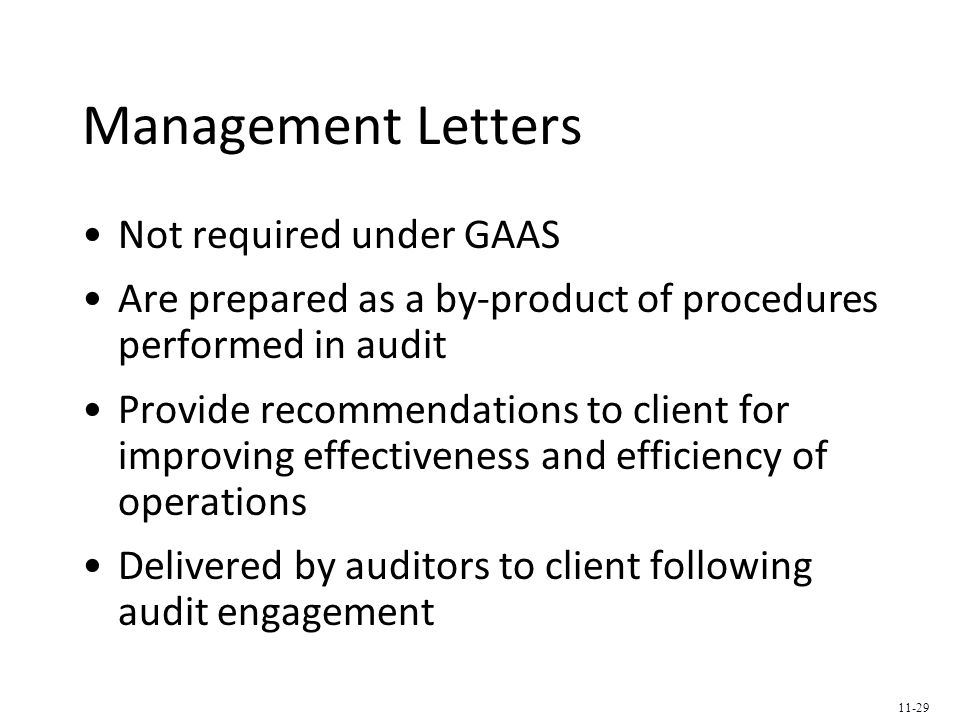 Management Letters Not required under GAAS Are prepared as a by-product of procedures performed in audit Provide recommendations to client for improving effectiveness and efficiency of operations Delivered by auditors to client following audit engagement 11-29