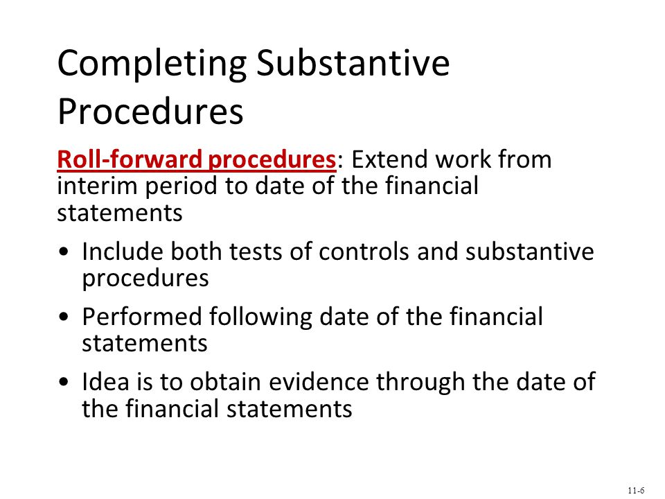 Completing Substantive Procedures Roll-forward procedures: Extend work from interim period to date of the financial statements Include both tests of controls and substantive procedures Performed following date of the financial statements Idea is to obtain evidence through the date of the financial statements 11-6