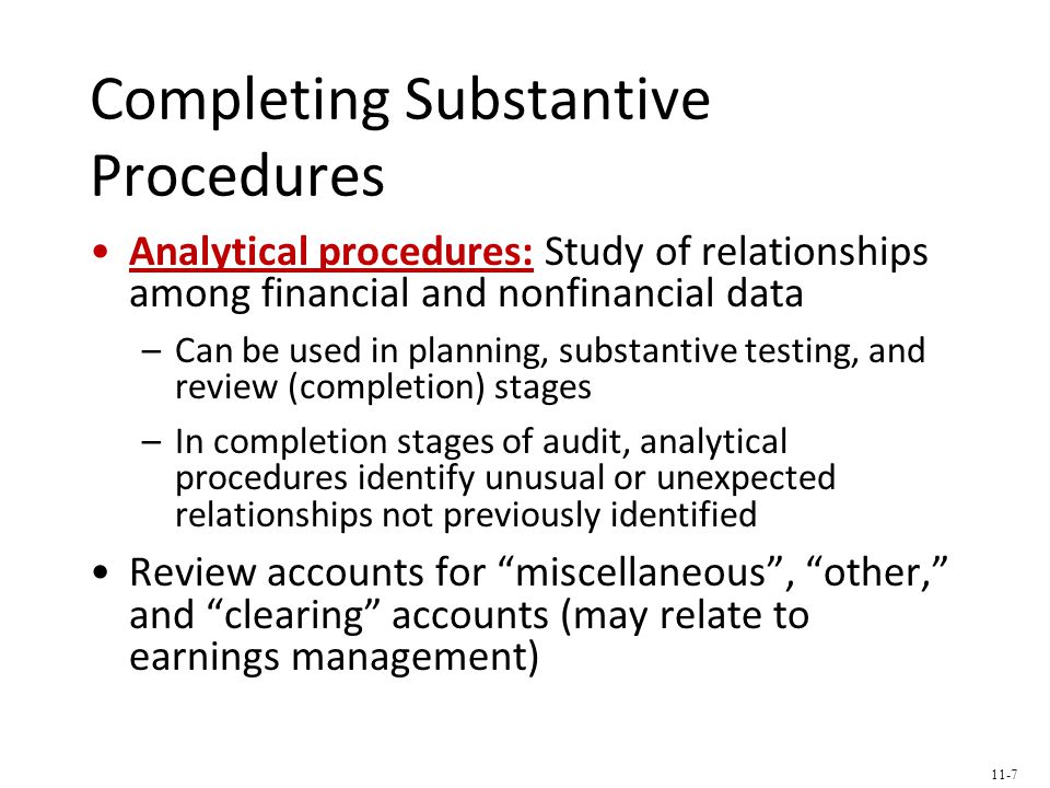 Completing Substantive Procedures Analytical procedures: Study of relationships among financial and nonfinancial data –Can be used in planning, substantive testing, and review (completion) stages –In completion stages of audit, analytical procedures identify unusual or unexpected relationships not previously identified Review accounts for miscellaneous , other, and clearing accounts (may relate to earnings management) 11-7