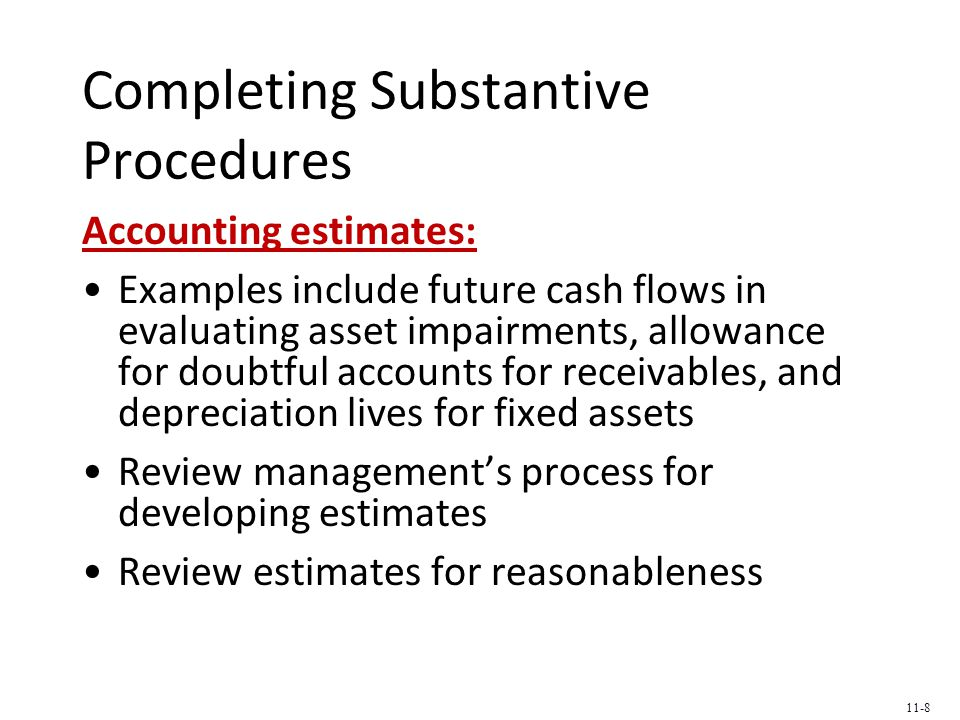 Completing Substantive Procedures Accounting estimates: Examples include future cash flows in evaluating asset impairments, allowance for doubtful accounts for receivables, and depreciation lives for fixed assets Review management's process for developing estimates Review estimates for reasonableness 11-8