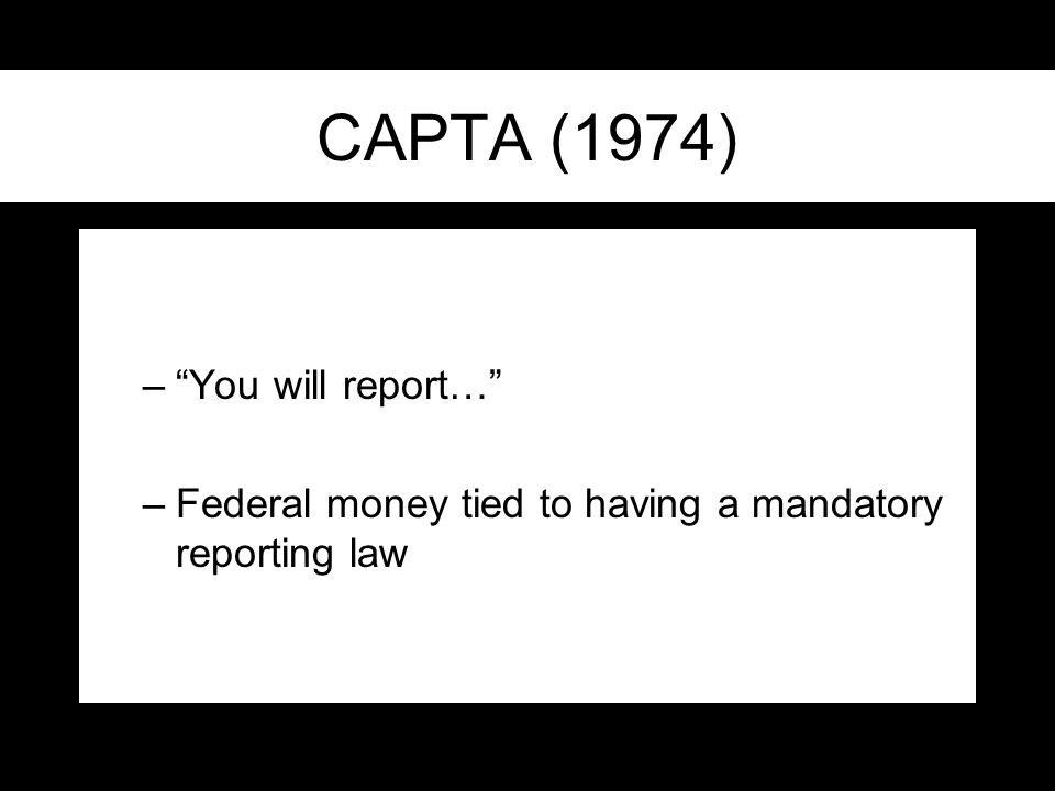 CAPTA (1974) – You will report… –Federal money tied to having a mandatory reporting law