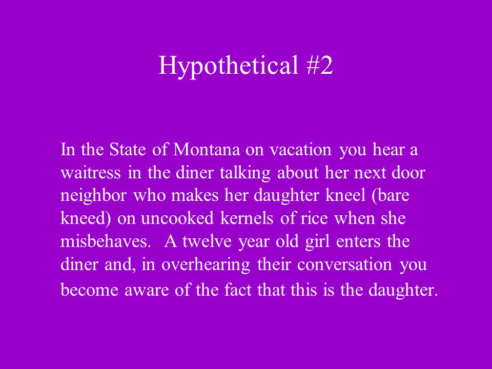 Hypothetical #2 In the State of Montana on vacation you hear a waitress in the diner talking about her next door neighbor who makes her daughter kneel (bare kneed) on uncooked kernels of rice when she misbehaves.