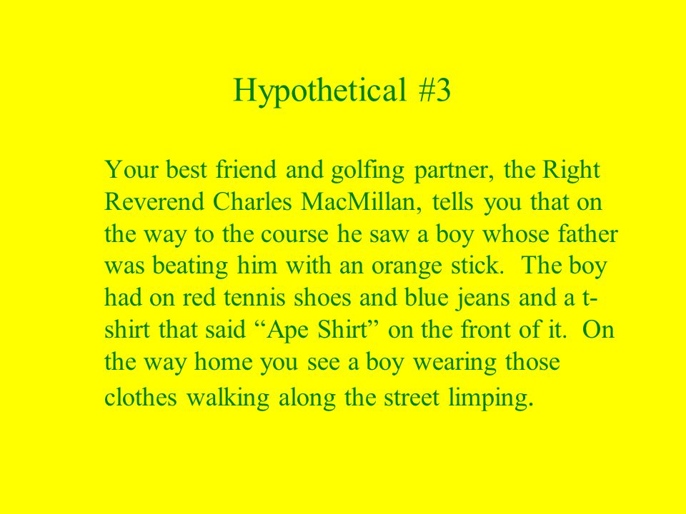 Hypothetical #3 Your best friend and golfing partner, the Right Reverend Charles MacMillan, tells you that on the way to the course he saw a boy whose father was beating him with an orange stick.