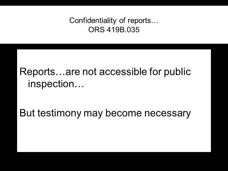 Confidentiality of reports… ORS 419B.035 Reports…are not accessible for public inspection… But testimony may become necessary