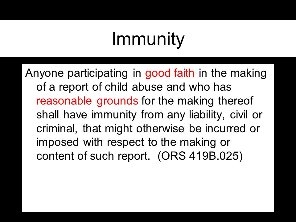 Immunity Anyone participating in good faith in the making of a report of child abuse and who has reasonable grounds for the making thereof shall have immunity from any liability, civil or criminal, that might otherwise be incurred or imposed with respect to the making or content of such report.