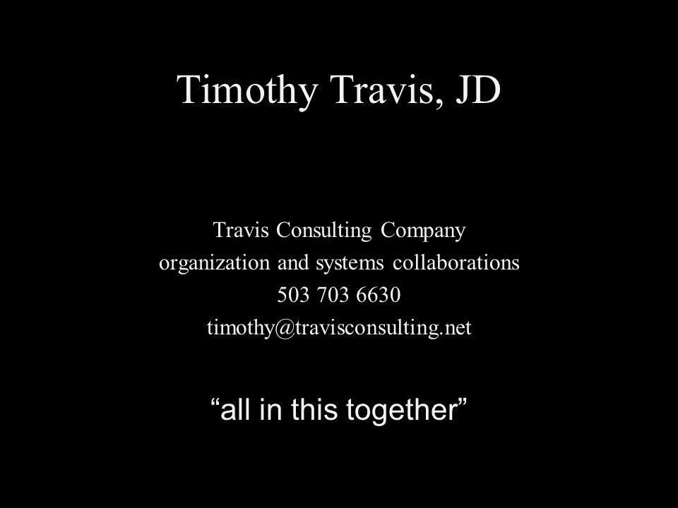 Timothy Travis, JD Travis Consulting Company organization and systems collaborations 503 703 6630 timothy@travisconsulting.net all in this together