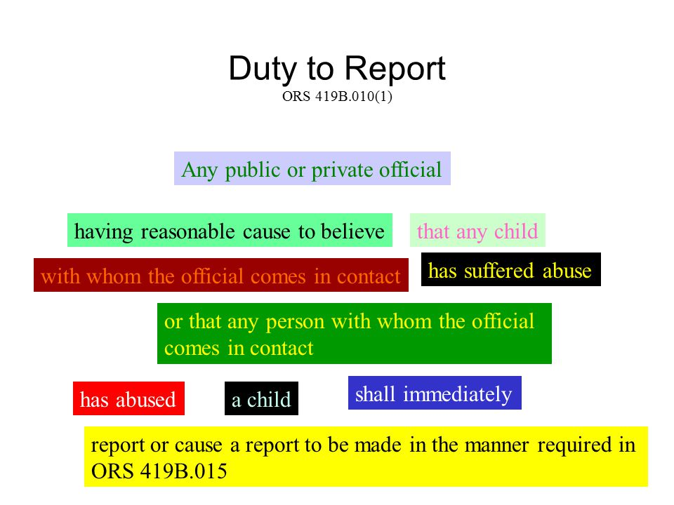 Duty to Report ORS 419B.010(1) Any public or private official having reasonable cause to believethat any child with whom the official comes in contact has suffered abuse or that any person with whom the official comes in contact has abuseda child shall immediately report or cause a report to be made in the manner required in ORS 419B.015