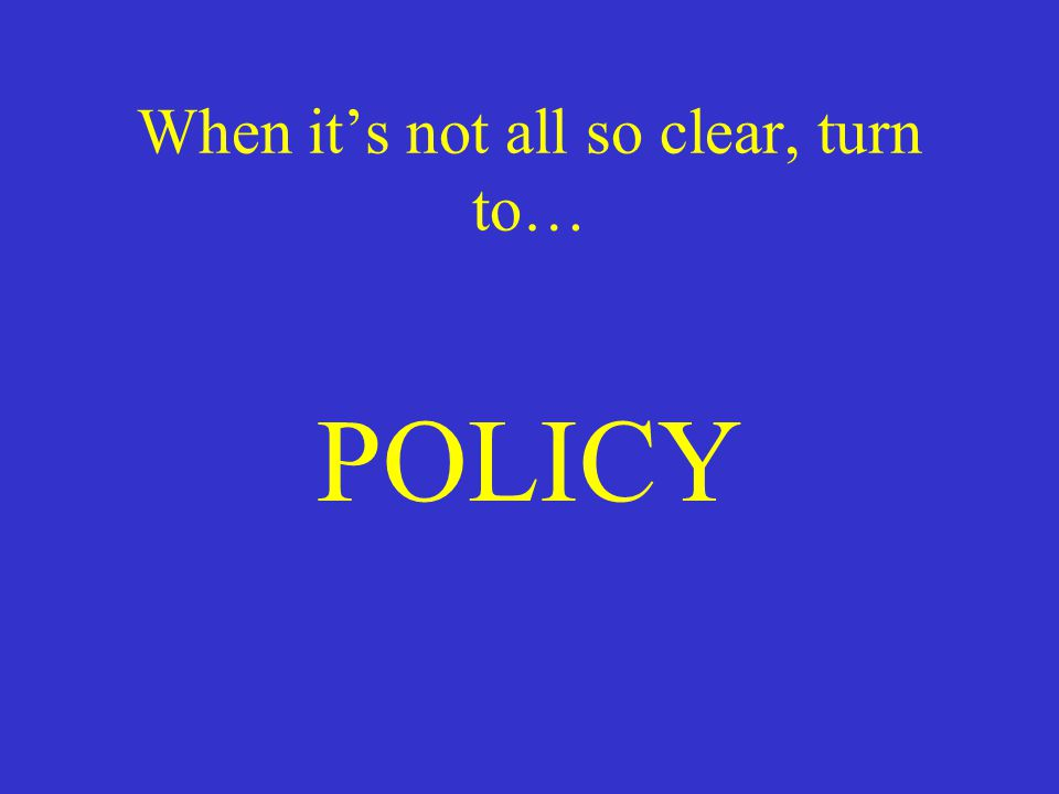 When it's not all so clear, turn to… POLICY