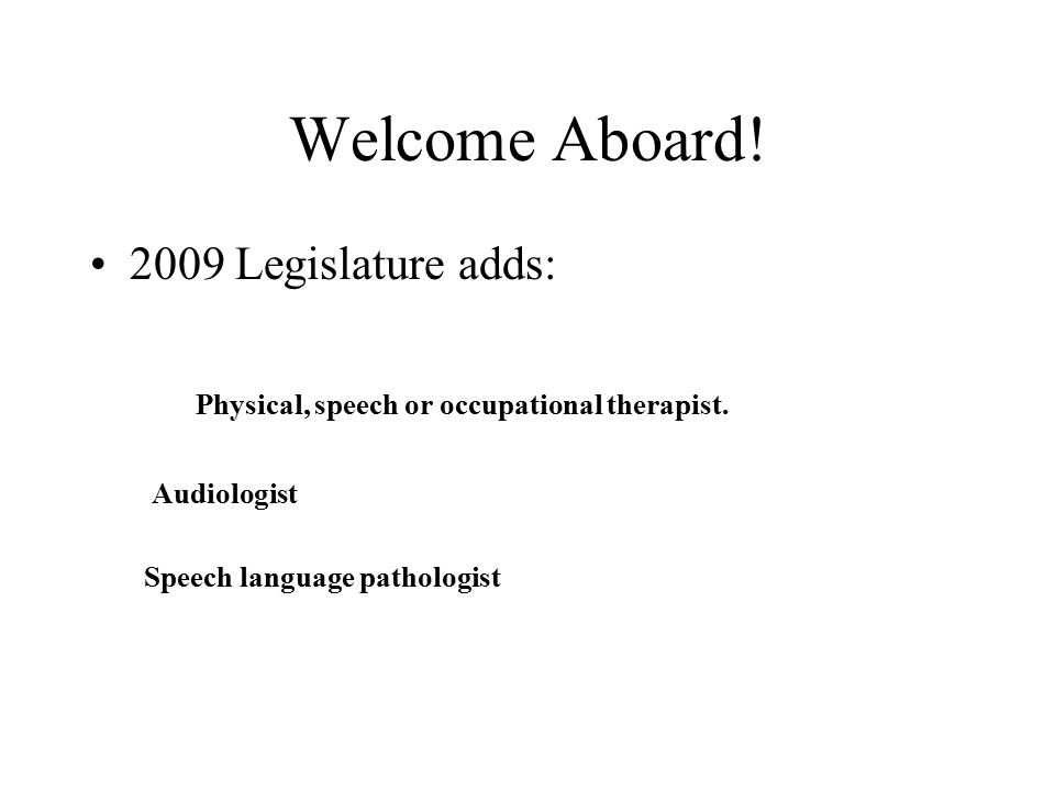 Welcome Aboard. 2009 Legislature adds: Physical, speech or occupational therapist.