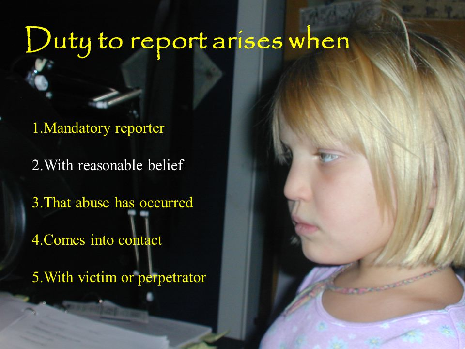 1.Mandatory reporter 2.With reasonable belief 3.That abuse has occurred 4.Comes into contact 5.With victim or perpetrator Duty to report arises when